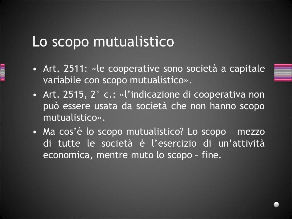 Lo scopo mutualisticoArt. 2511: «le cooperative sono società a capitale variabile con scopo mutualistico».