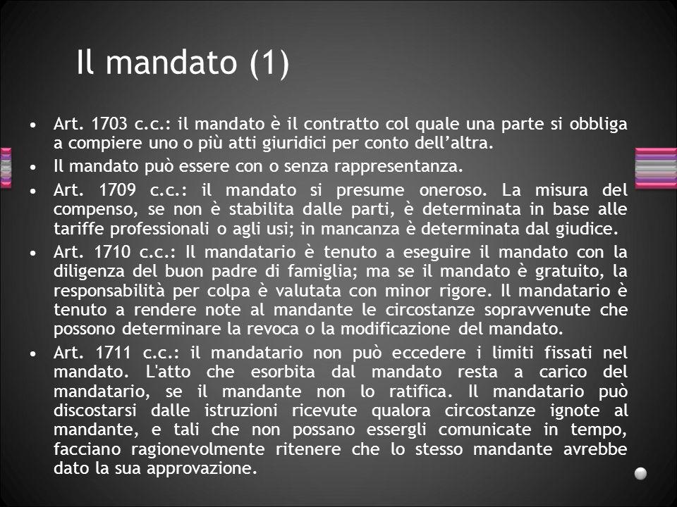 Il mandato (1) Art. 1703 c.c.: il mandato è il contratto col quale una parte si obbliga a compiere uno o più atti giuridici per conto dell'altra.