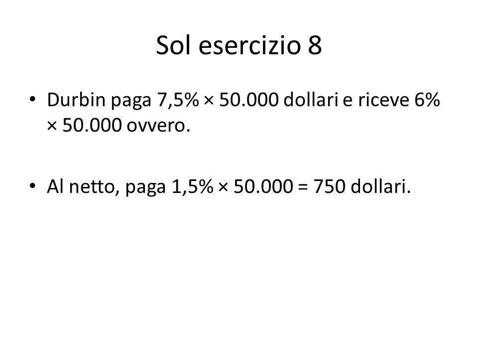 Sol esercizio 8 Durbin paga 7,5% × 50.000 dollari e riceve 6% × 50.000 ovvero.