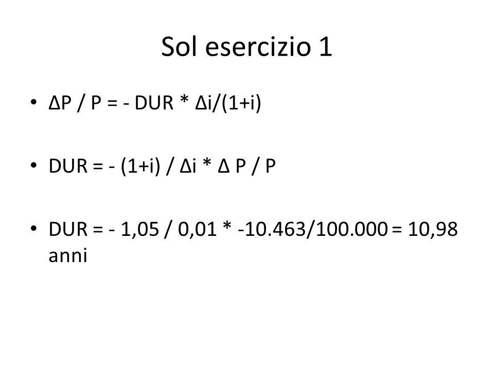 Sol esercizio 1 ΔP / P = - DUR * Δi/(1+i) DUR = - (1+i) / Δi * Δ P / P