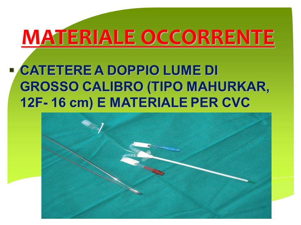MATERIALE OCCORRENTECATETERE A DOPPIO LUME DI GROSSO CALIBRO (TIPO MAHURKAR, 12F- 16 cm) E MATERIALE PER CVC.
