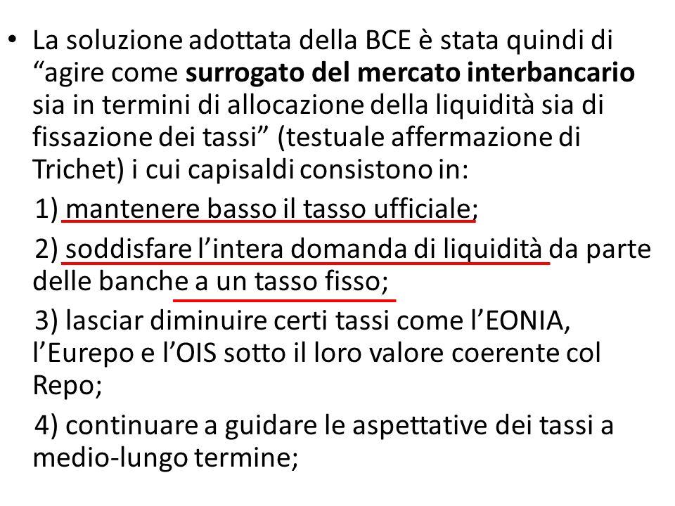 La soluzione adottata della BCE è stata quindi di agire come surrogato del mercato interbancario sia in termini di allocazione della liquidità sia di fissazione dei tassi (testuale affermazione di Trichet) i cui capisaldi consistono in: