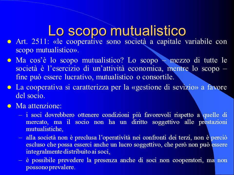 Lo scopo mutualistico Art. 2511: «le cooperative sono società a capitale variabile con scopo mutualistico».