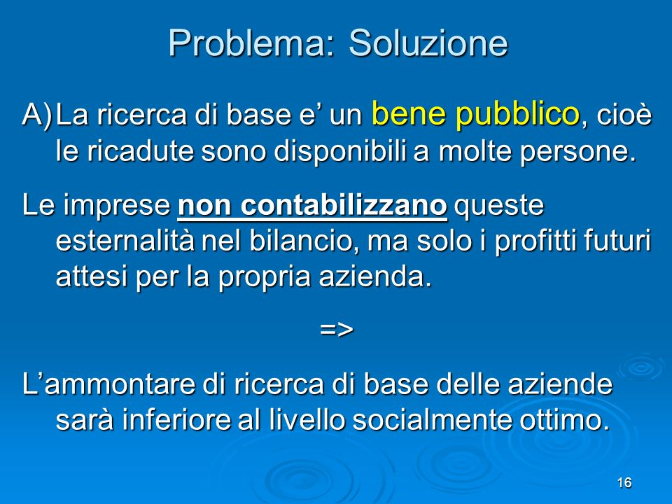 Problema: Soluzione La ricerca di base e' un bene pubblico, cioè le ricadute sono disponibili a molte persone.