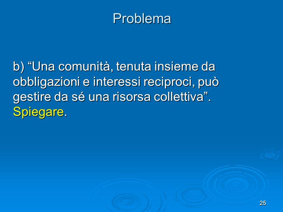 Problema b) Una comunità, tenuta insieme da obbligazioni e interessi reciproci, può gestire da sé una risorsa collettiva .