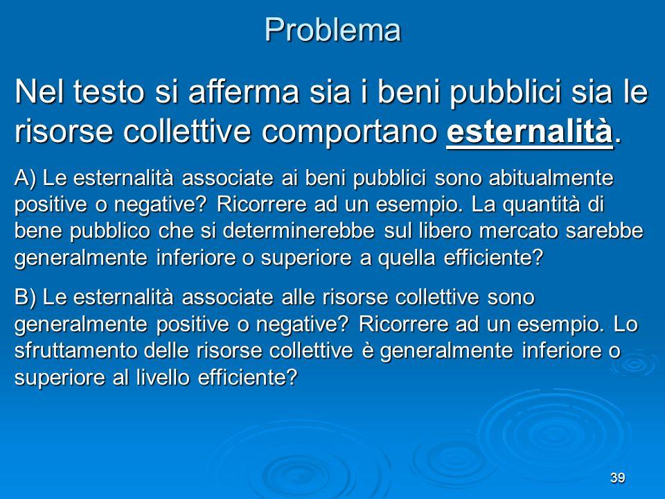 Problema Nel testo si afferma sia i beni pubblici sia le risorse collettive comportano esternalità.