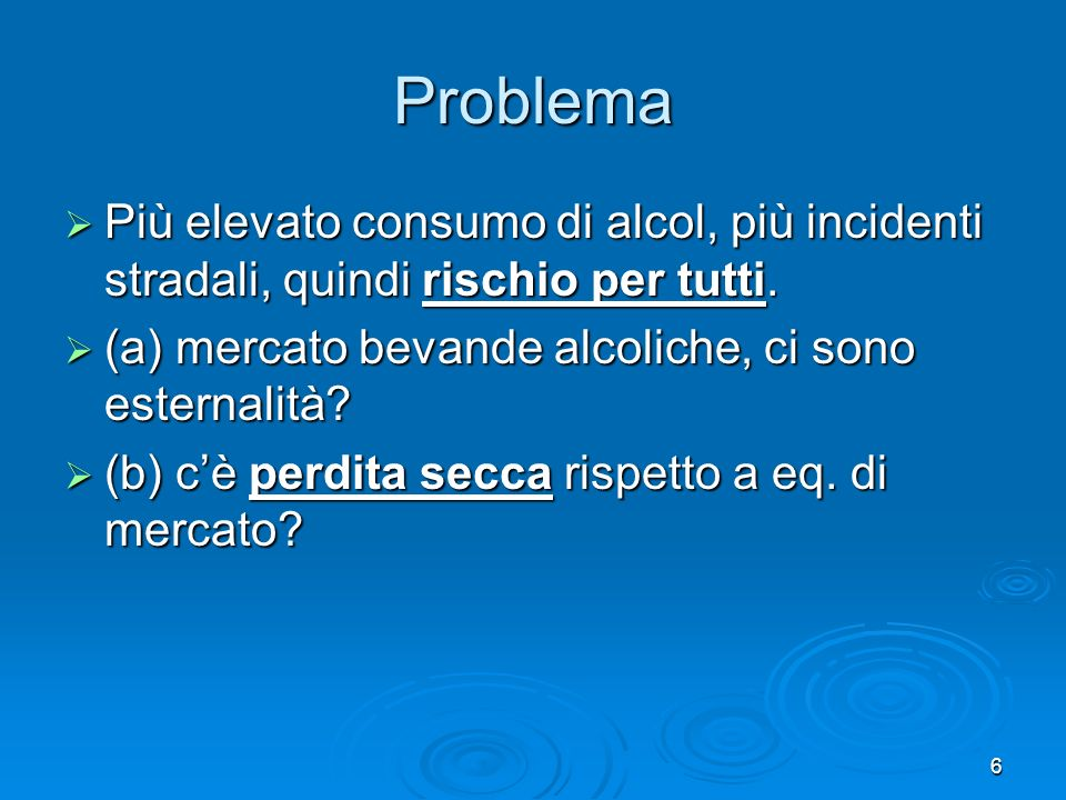 Problema Più elevato consumo di alcol, più incidenti stradali, quindi rischio per tutti. (a) mercato bevande alcoliche, ci sono esternalità