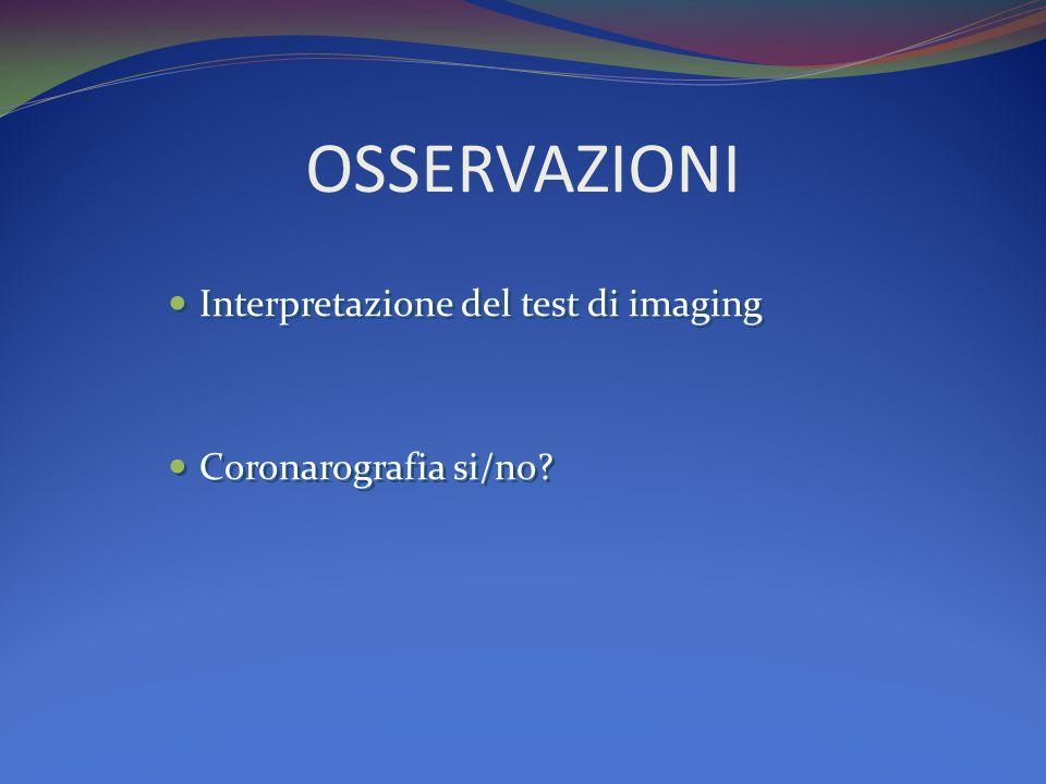 OSSERVAZIONI Interpretazione del test di imaging Coronarografia si/no
