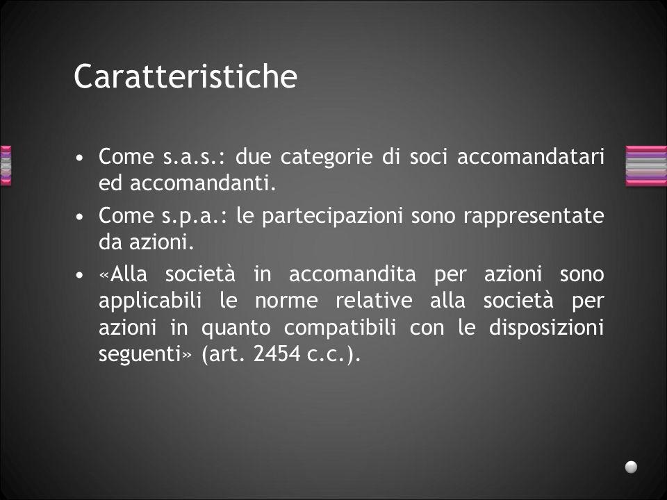 Caratteristiche Come s.a.s.: due categorie di soci accomandatari ed accomandanti. Come s.p.a.: le partecipazioni sono rappresentate da azioni.