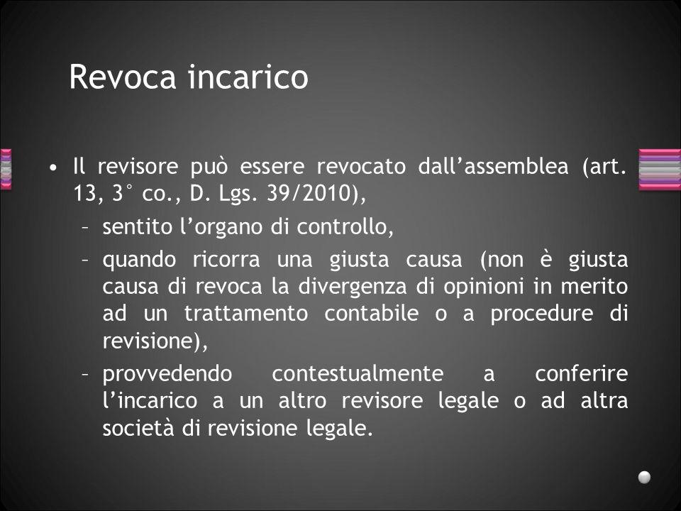 Revoca incaricoIl revisore può essere revocato dall'assemblea (art. 13, 3° co., D. Lgs. 39/2010), sentito l'organo di controllo,