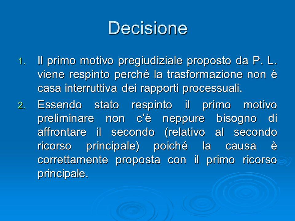 Decisione Il primo motivo pregiudiziale proposto da P. L. viene respinto perché la trasformazione non è casa interruttiva dei rapporti processuali.