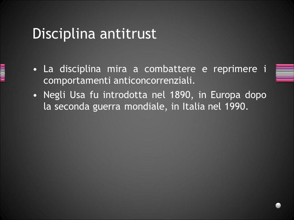 Disciplina antitrust La disciplina mira a combattere e reprimere i comportamenti anticoncorrenziali.