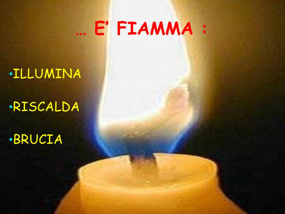 … E' FIAMMA : ILLUMINA RISCALDA BRUCIA