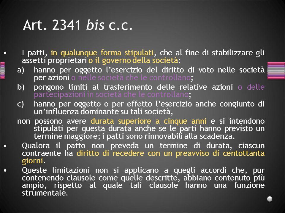 Art. 2341 bis c.c. I patti, in qualunque forma stipulati, che al fine di stabilizzare gli assetti proprietari o il governo della società: