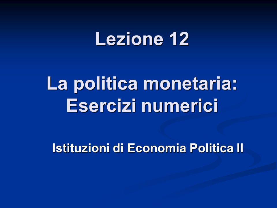 Lezione 12 La politica monetaria: Esercizi numerici