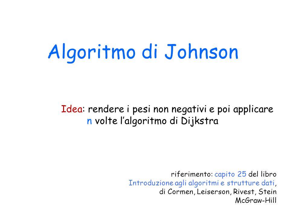 Algoritmo di Johnson Idea: rendere i pesi non negativi e poi applicare n volte l'algoritmo di Dijkstra.