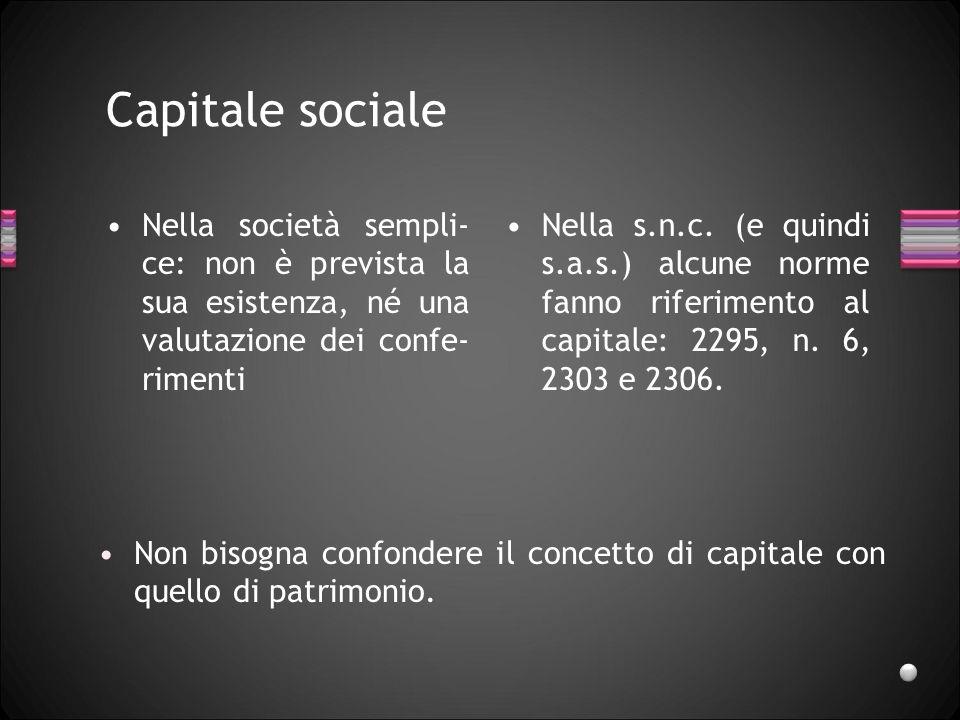 Capitale sociale Nella società sempli-ce: non è prevista la sua esistenza, né una valutazione dei confe-rimenti.