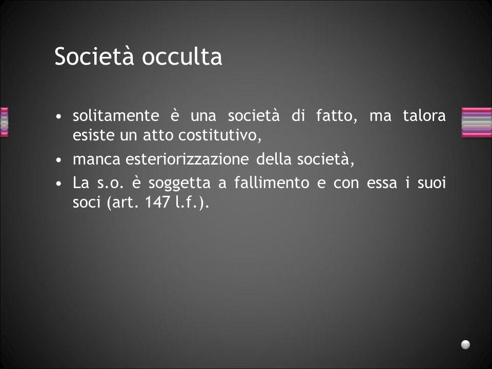Società occulta solitamente è una società di fatto, ma talora esiste un atto costitutivo, manca esteriorizzazione della società,