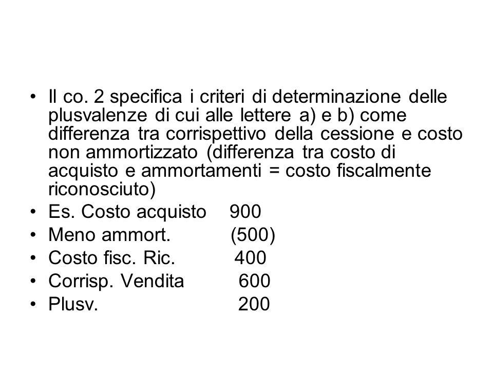 Il co. 2 specifica i criteri di determinazione delle plusvalenze di cui alle lettere a) e b) come differenza tra corrispettivo della cessione e costo non ammortizzato (differenza tra costo di acquisto e ammortamenti = costo fiscalmente riconosciuto)