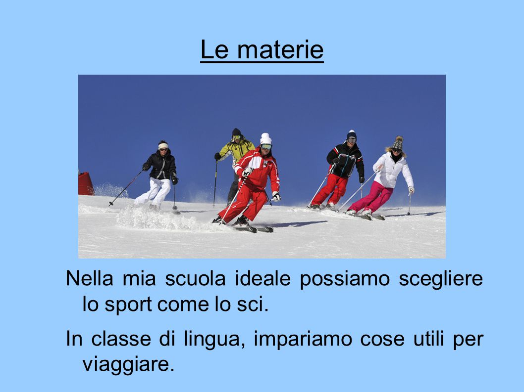 Le materie Nella mia scuola ideale possiamo scegliere lo sport come lo sci.
