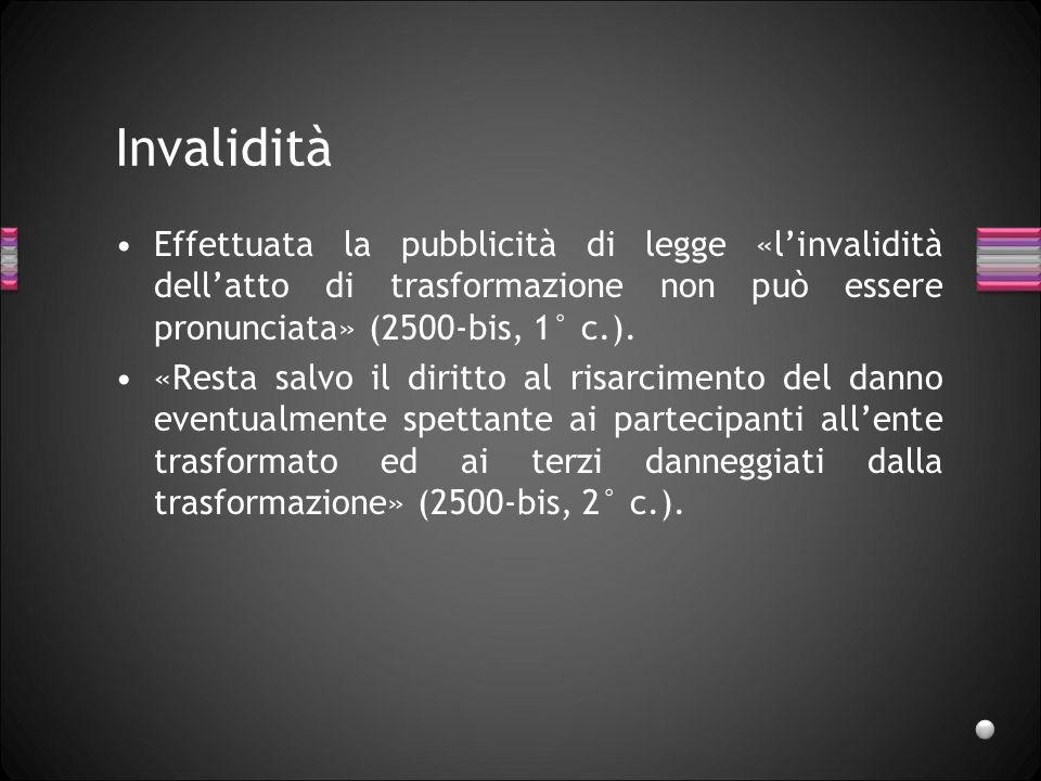 Invalidità Effettuata la pubblicità di legge «l'invalidità dell'atto di trasformazione non può essere pronunciata» (2500-bis, 1° c.).