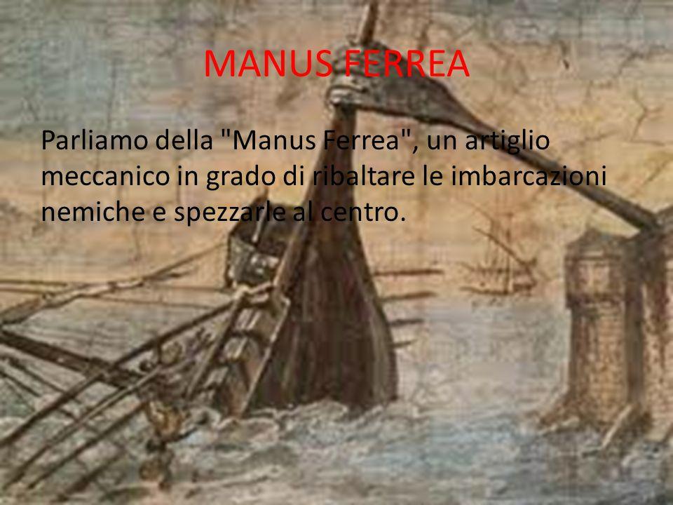 MANUS FERREA Parliamo della Manus Ferrea , un artiglio meccanico in grado di ribaltare le imbarcazioni nemiche e spezzarle al centro.