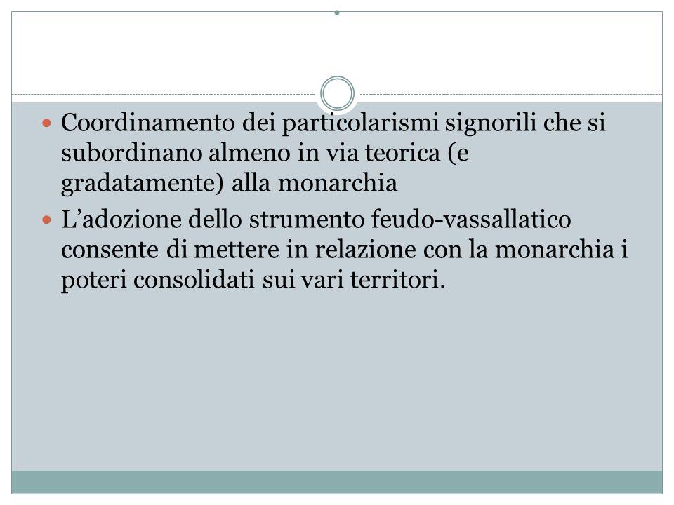 . Coordinamento dei particolarismi signorili che si subordinano almeno in via teorica (e gradatamente) alla monarchia.