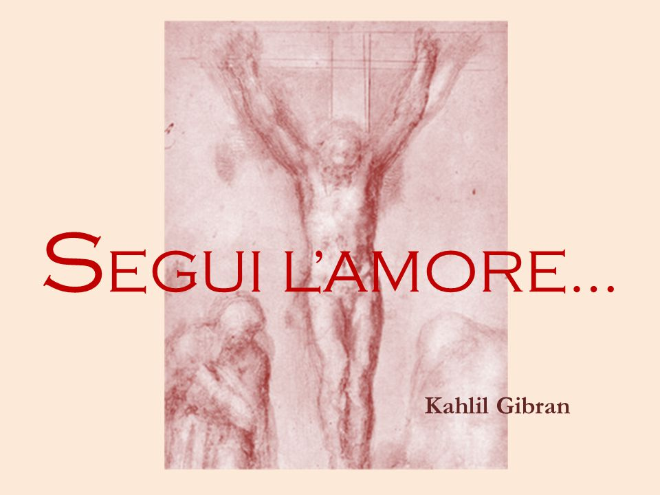 SEGUI L'AMORE… Kahlil Gibran
