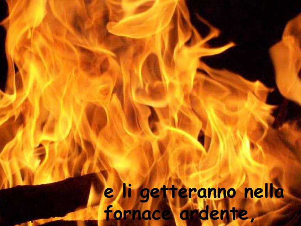 e li getteranno nella fornace ardente,