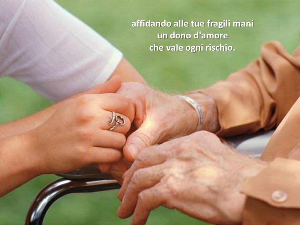 affidando alle tue fragili mani un dono d amore che vale ogni rischio.