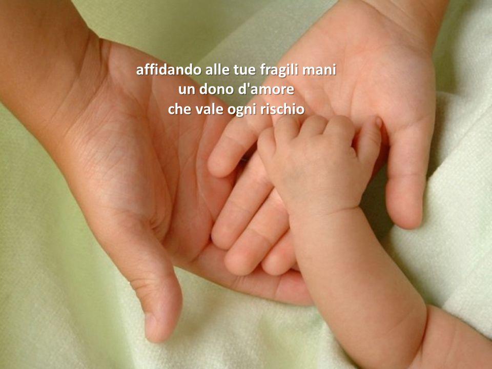 affidando alle tue fragili mani un dono d amore che vale ogni rischio