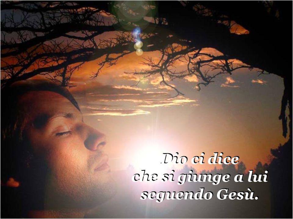 Dio ci dice che si giunge a lui seguendo Gesù.