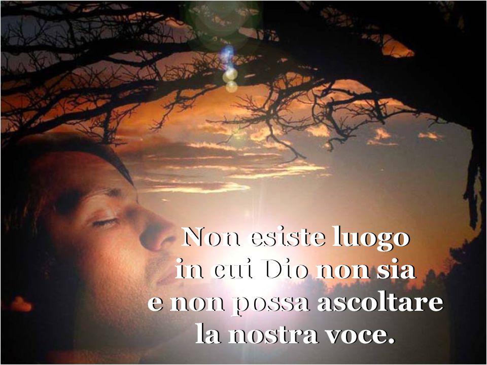 Non esiste luogo in cui Dio non sia e non possa ascoltare la nostra voce.