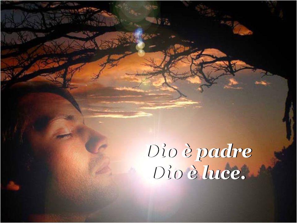 Dio è padre Dio è luce.