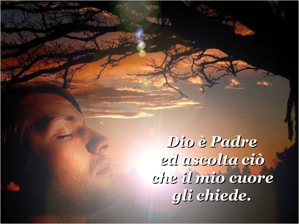 Dio è Padre ed ascolta ciò che il mio cuore gli chiede.