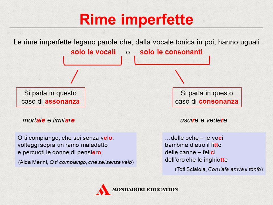 Rime imperfette Le rime imperfette legano parole che, dalla vocale tonica in poi, hanno uguali solo le vocali o solo le consonanti.