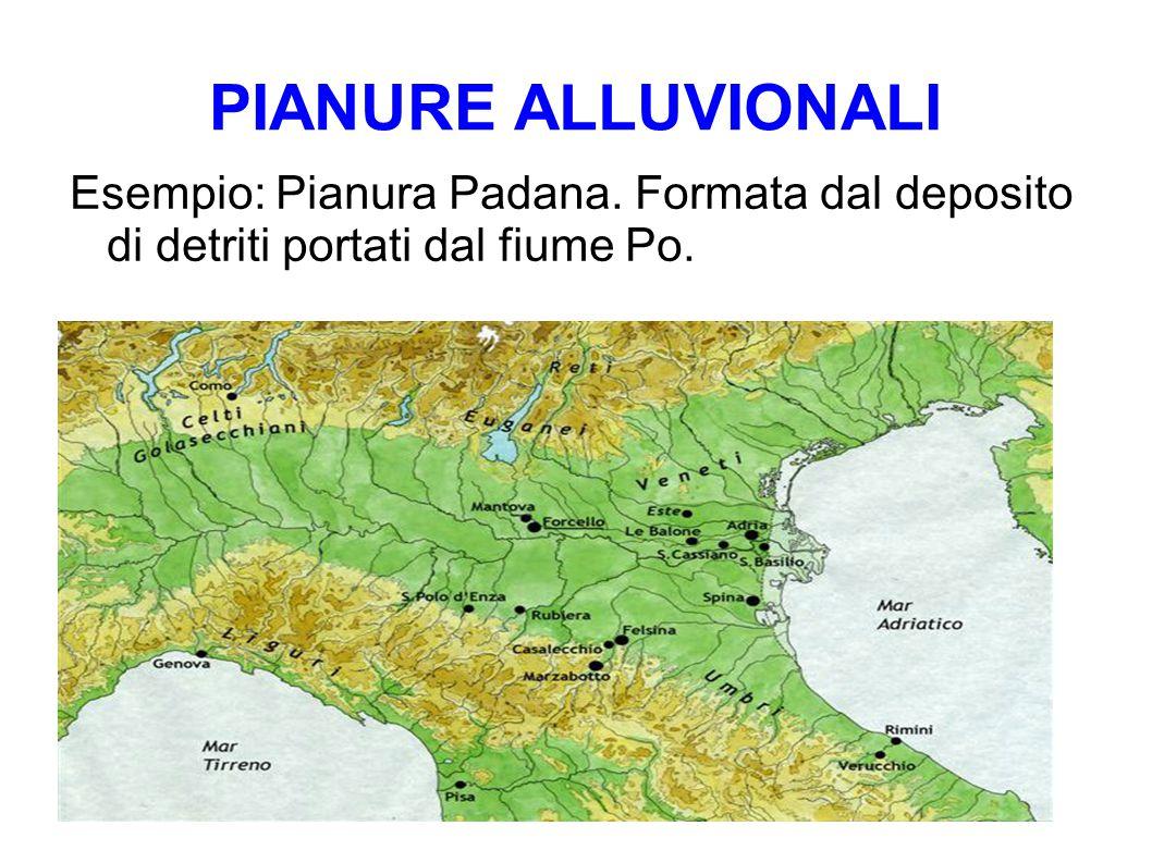 PIANURE ALLUVIONALI Esempio: Pianura Padana. Formata dal deposito di detriti portati dal fiume Po.
