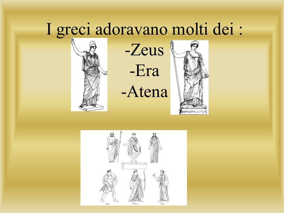I greci adoravano molti dei : -Zeus -Era -Atena
