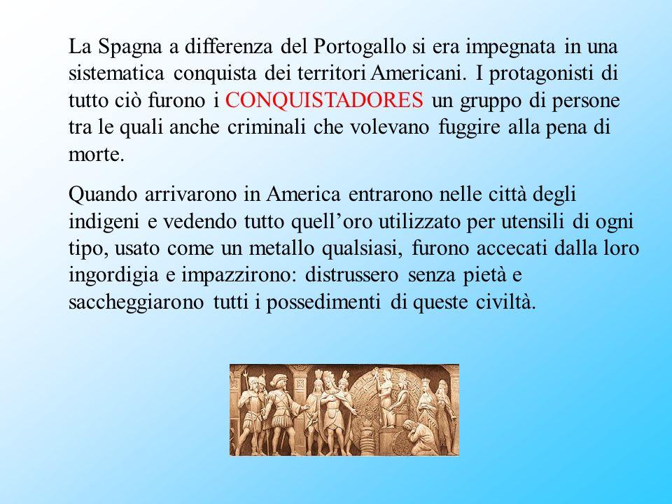 La Spagna a differenza del Portogallo si era impegnata in una sistematica conquista dei territori Americani. I protagonisti di tutto ciò furono i CONQUISTADORES un gruppo di persone tra le quali anche criminali che volevano fuggire alla pena di morte.