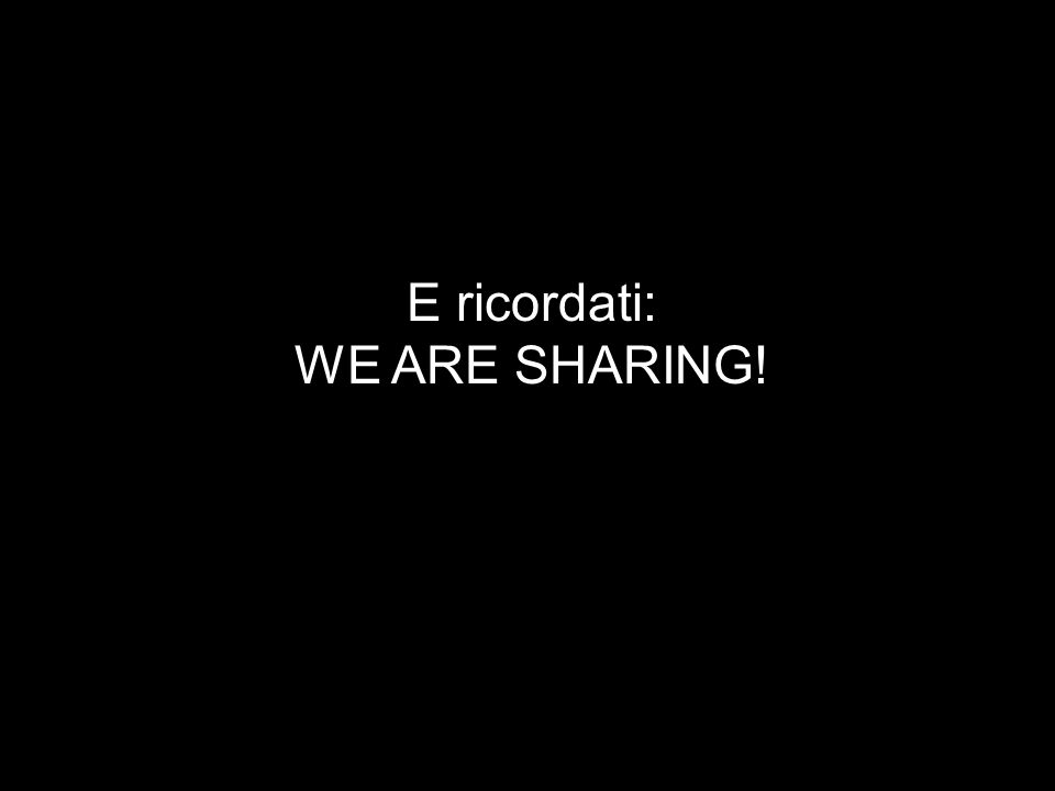 E ricordati: WE ARE SHARING!