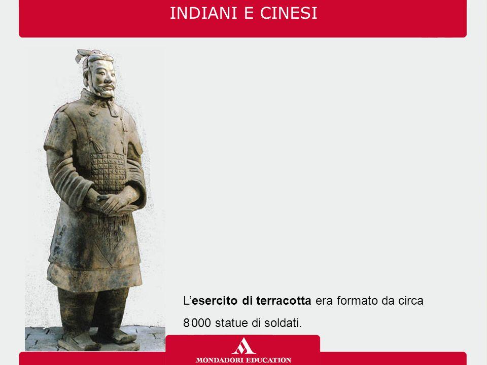 INDIANI E CINESI L'esercito di terracotta era formato da circa 8.000 statue di soldati.