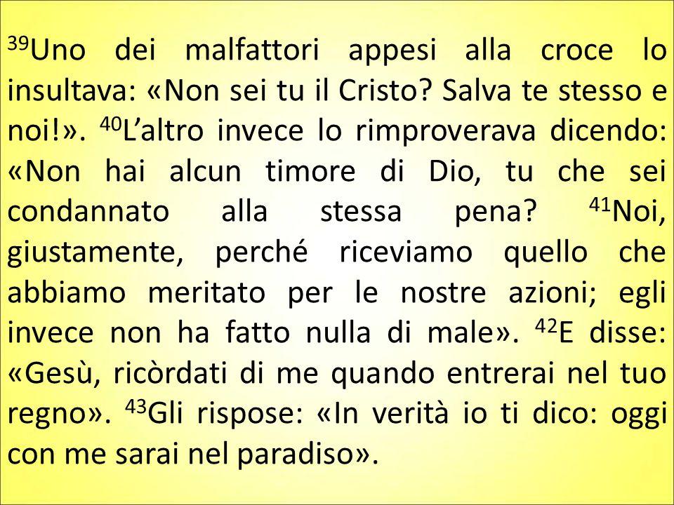 39Uno dei malfattori appesi alla croce lo insultava: «Non sei tu il Cristo.