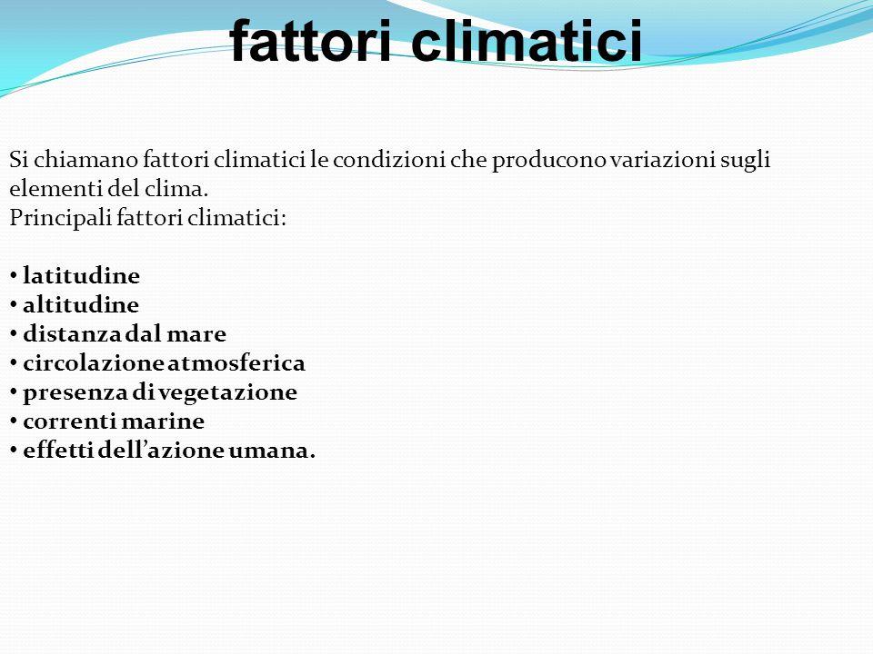fattori climatici Si chiamano fattori climatici le condizioni che producono variazioni sugli elementi del clima.