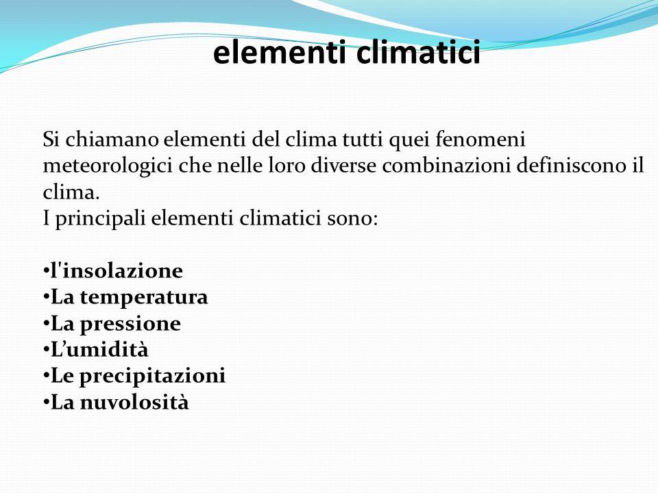 elementi climatici Si chiamano elementi del clima tutti quei fenomeni meteorologici che nelle loro diverse combinazioni definiscono il clima.