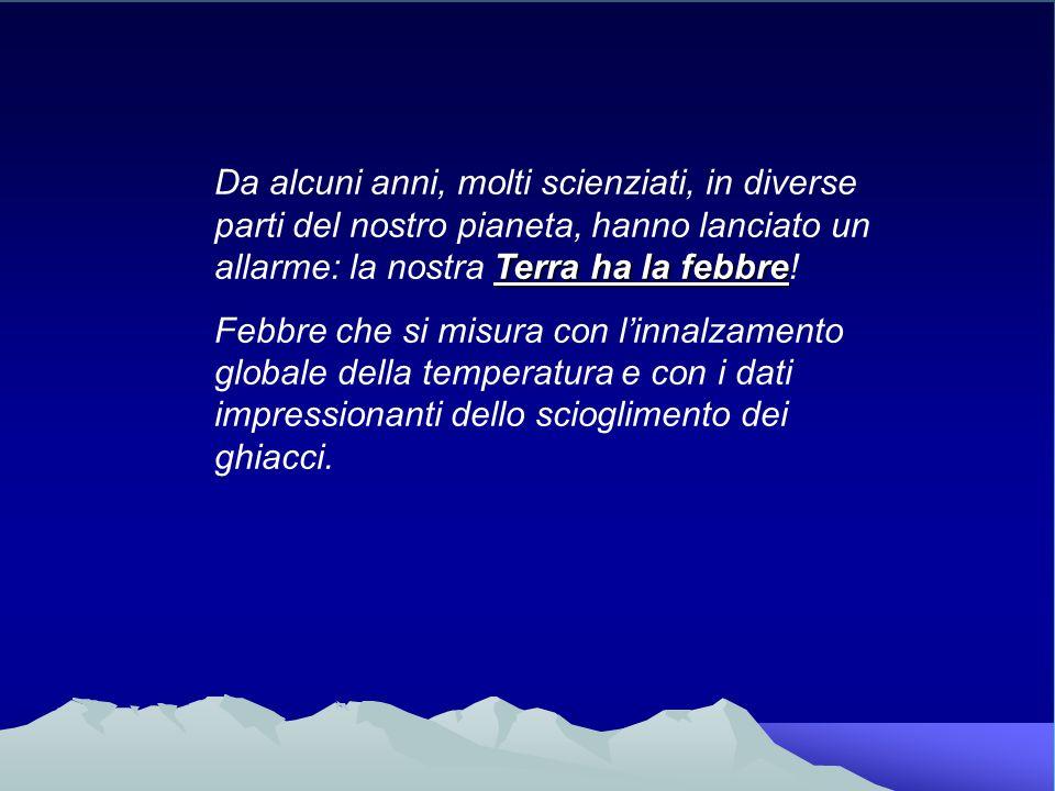 Da alcuni anni, molti scienziati, in diverse parti del nostro pianeta, hanno lanciato un allarme: la nostra Terra ha la febbre!