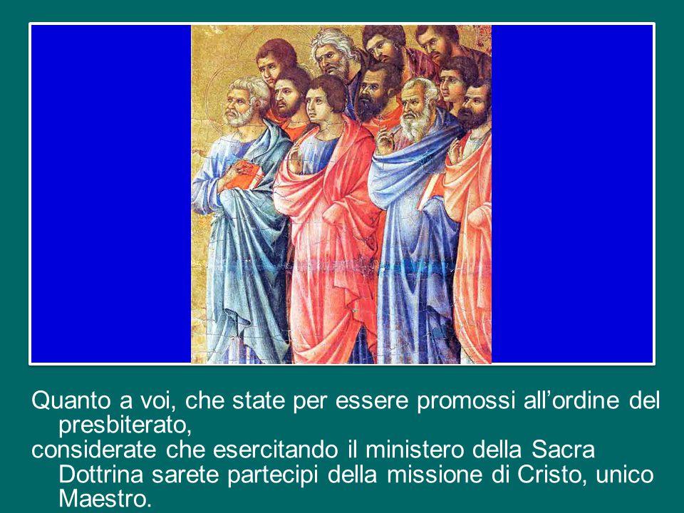 Quanto a voi, che state per essere promossi all'ordine del presbiterato, considerate che esercitando il ministero della Sacra Dottrina sarete partecipi della missione di Cristo, unico Maestro.
