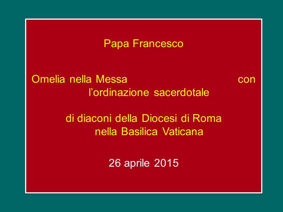 Papa Francesco Omelia nella Messa con l'ordinazione sacerdotale di diaconi della Diocesi di Roma nella Basilica Vaticana 26 aprile 2015