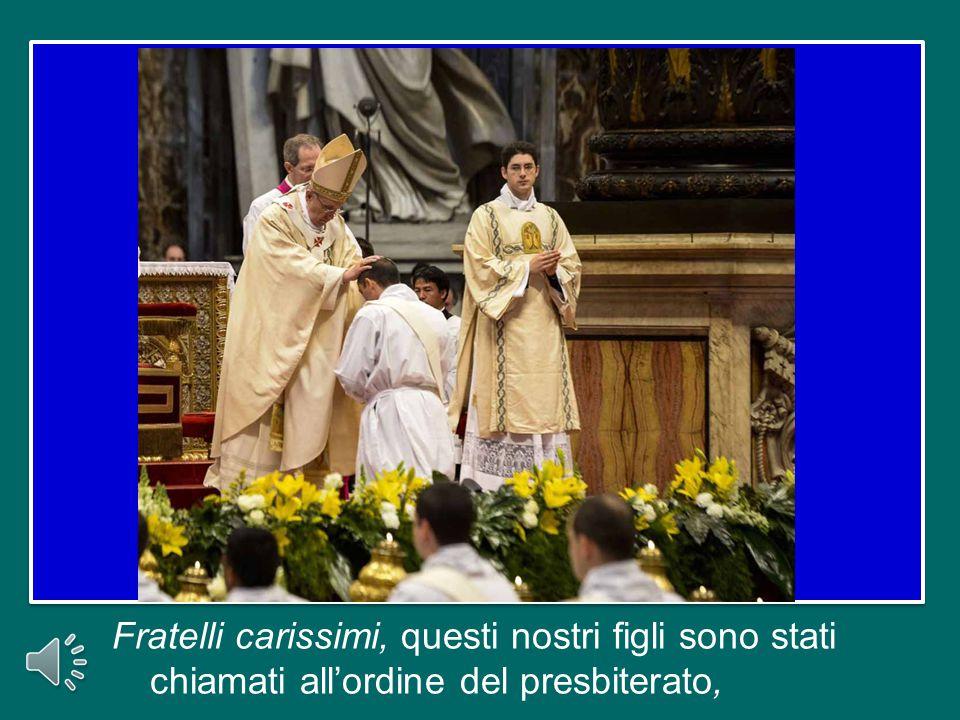Fratelli carissimi, questi nostri figli sono stati chiamati all'ordine del presbiterato,