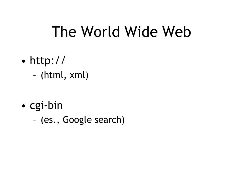 The World Wide Web http:// (html, xml) cgi-bin (es., Google search)