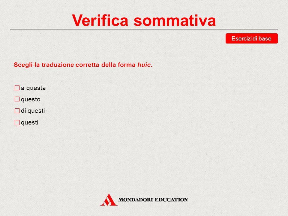 Verifica sommativa Scegli la traduzione corretta della forma huic.